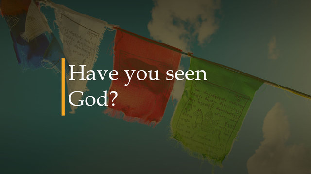 Have you seen God?